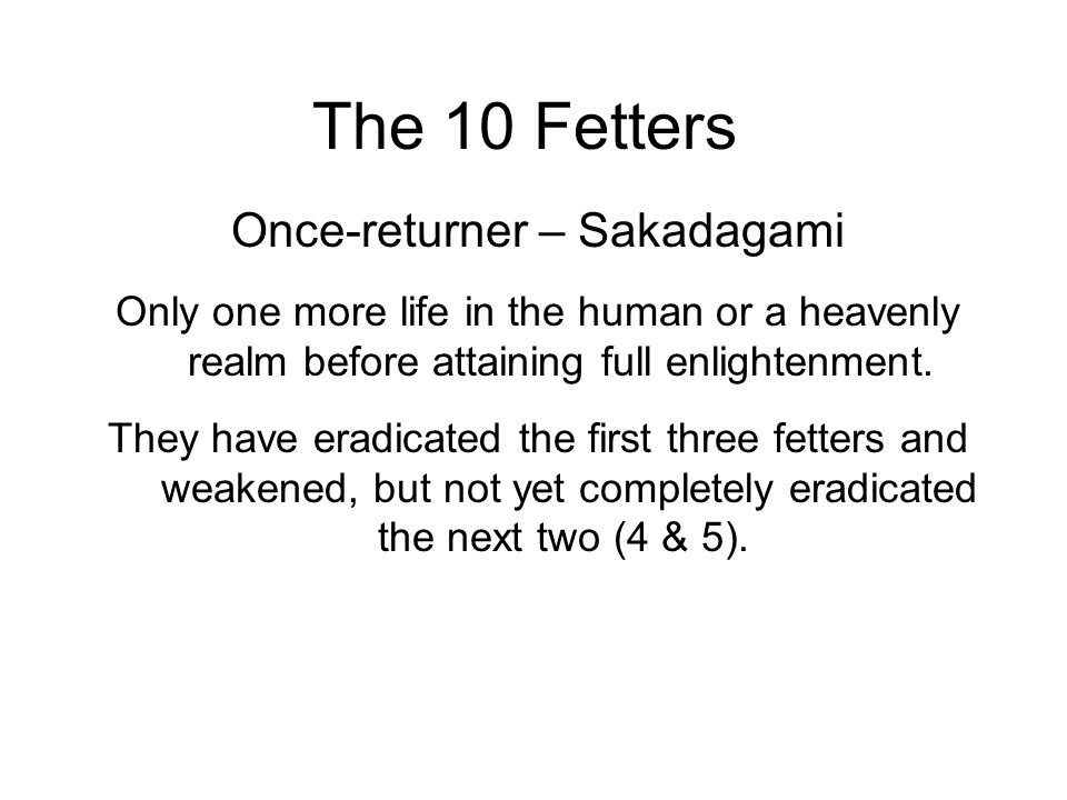 The 10 Fetters Once-returner – Sakadagami Only one more life in the human or a heavenly realm before attaining full enlightenment.