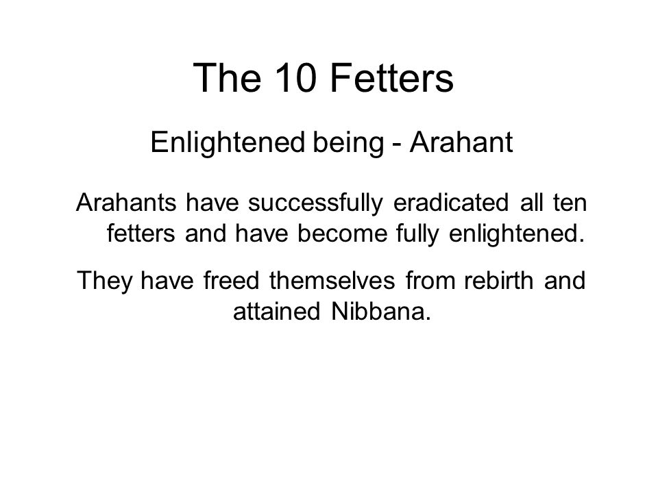 The 10 Fetters Enlightened being - Arahant Arahants have successfully eradicated all ten fetters and have become fully enlightened.