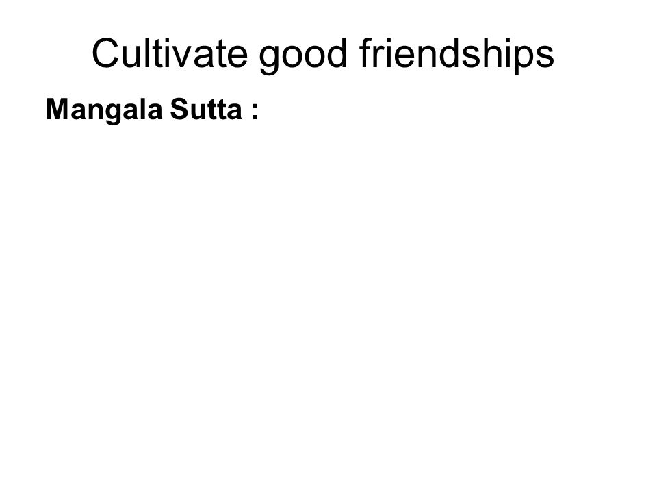 Cultivate good friendships Mangala Sutta : 1 st Blessing – Associate not with the foolish.