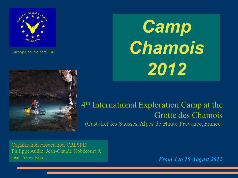 Camp Chamois 2012 4 th International Exploration Camp at the Grotte des Chamois (Castellet-lès-Sausses, Alpes-de-Haute-Provence, France) From 4 to 15 August 2012 Organization Association CRESPE: Philippe Audra, Jean-Claude Nobécourt & Jean-Yves Bigot EuroSpeleo Projects FSE