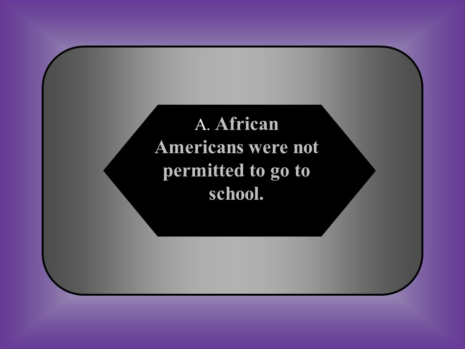 A:B: African Americans were not permitted to go to school.