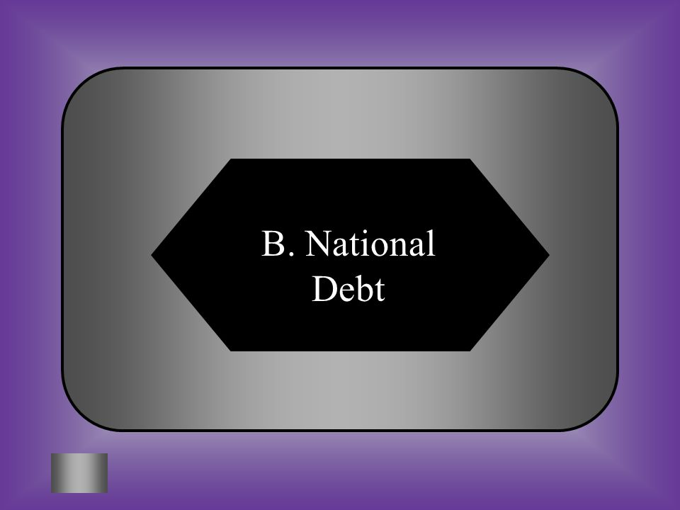 A:B: CabinetNational Debt #5 Total amount of money that a government owes to others.