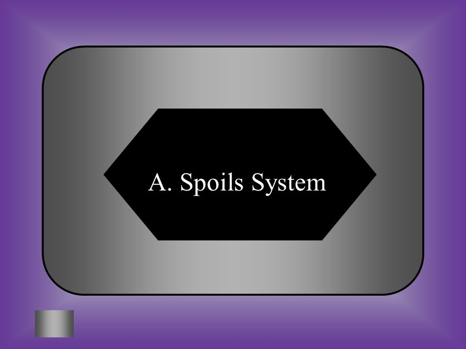 A:B: Spoils SystemSuffrage #6 Practice of rewarding supporters with government jobs. C:D: NullificationMajority