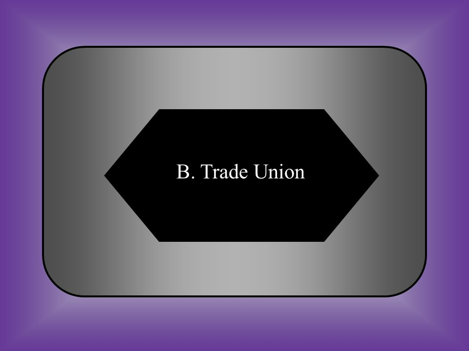 A:B: Union workersTrade Union #19 Organization of workers. C:D: ArtisanNativist
