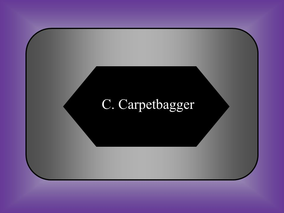 A:B: Freedman Sharecropper #28 Term for northerner who went to the south after the Civil War. C:D: CarpetbaggerScalawag