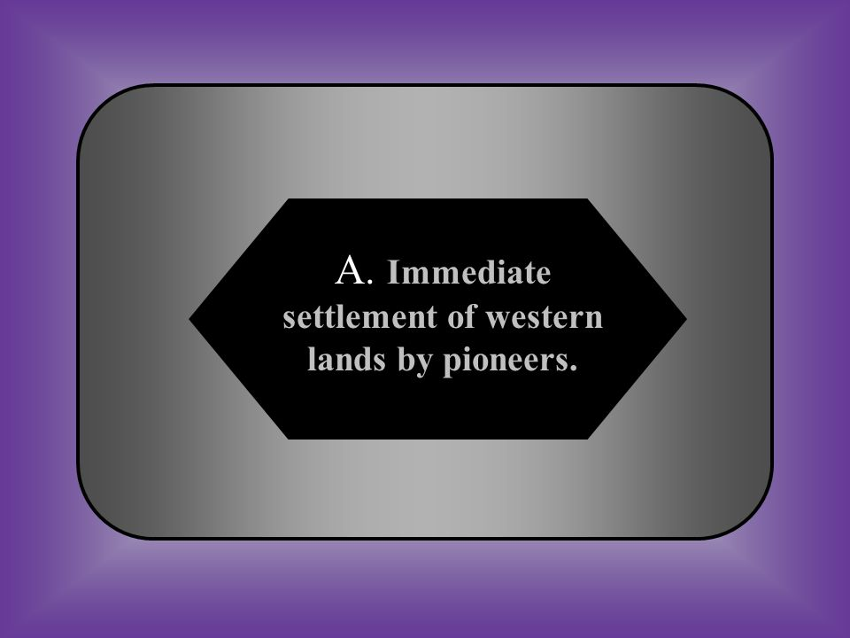 A:B: Immediate settlement of western lands by pioneers.