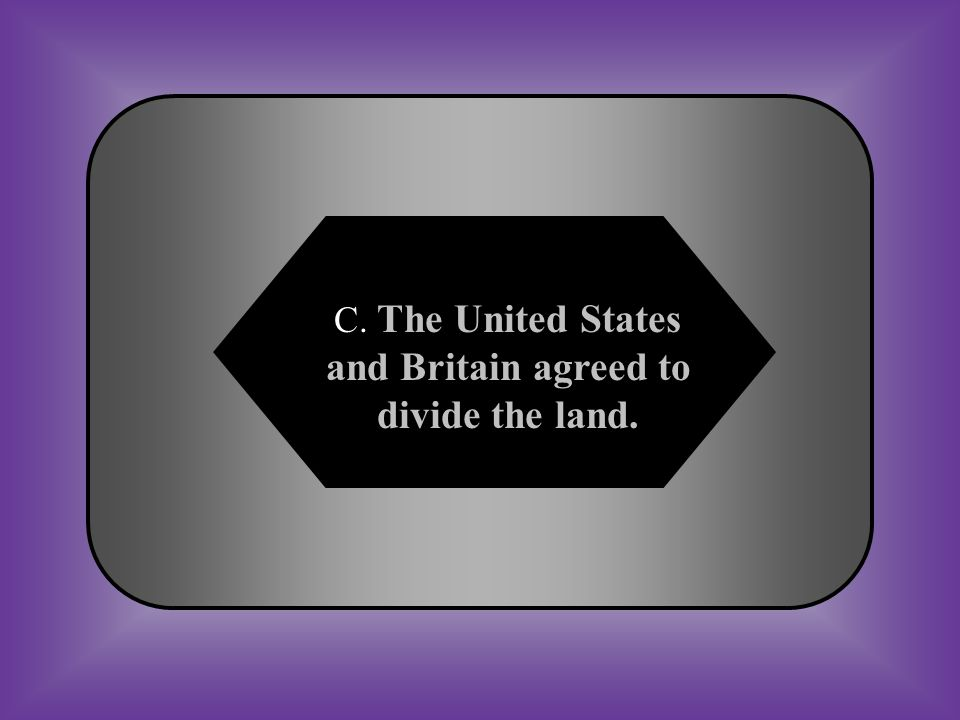 A:B: The United States bought the territory from Britain. Britain bought the territory from the United States. #40 How did the United States and Brita
