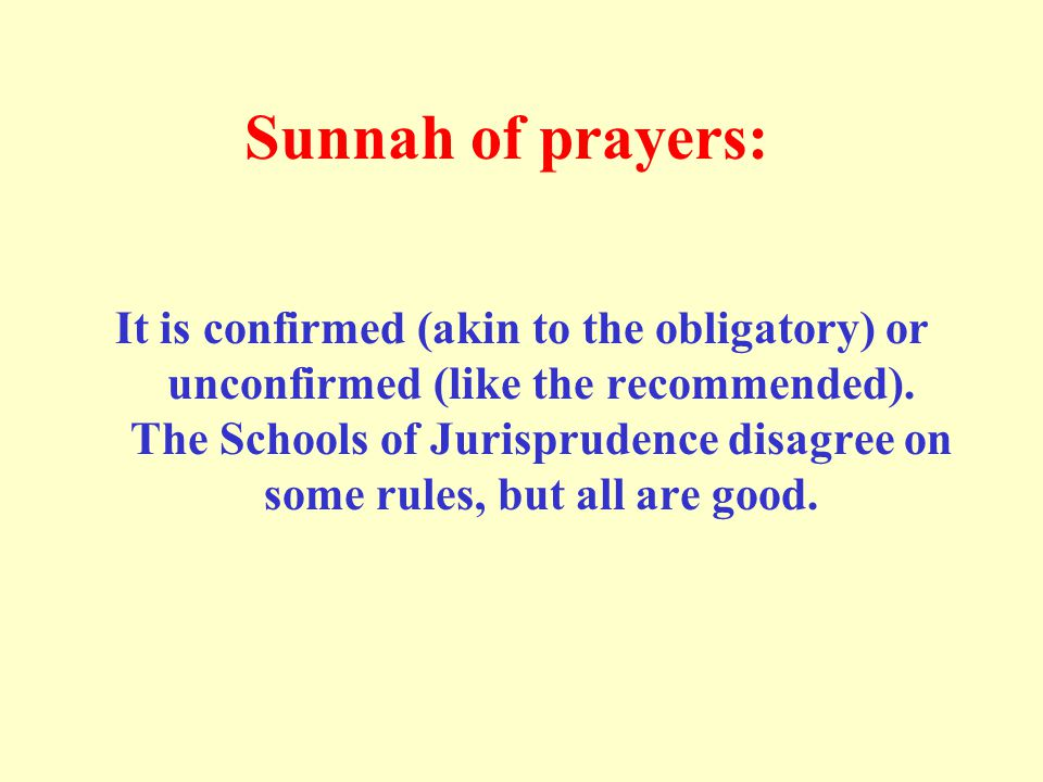 Sunnah of prayers: It is confirmed (akin to the obligatory) or unconfirmed (like the recommended). The Schools of Jurisprudence disagree on some rules