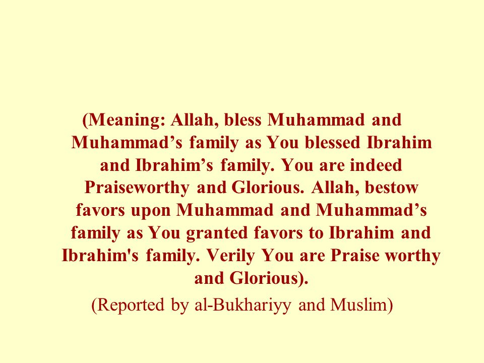 (Meaning: Allah, bless Muhammad and Muhammad's family as You blessed Ibrahim and Ibrahim's family. You are indeed Praiseworthy and Glorious. Allah, be