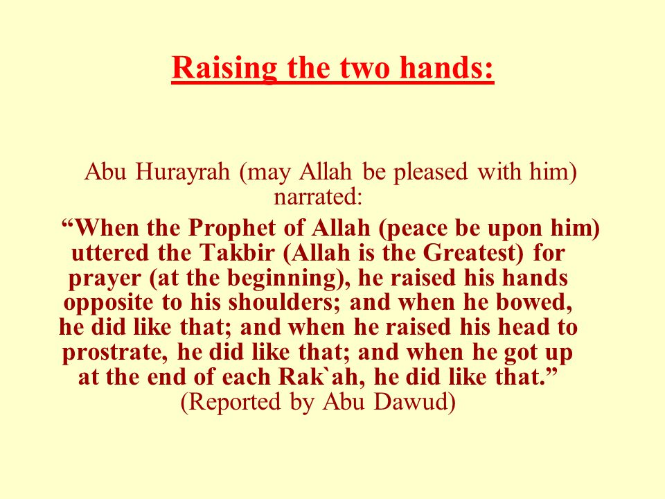 "Raising the two hands: Abu Hurayrah (may Allah be pleased with him) narrated: ""When the Prophet of Allah (peace be upon him) uttered the Takbir (Allah"