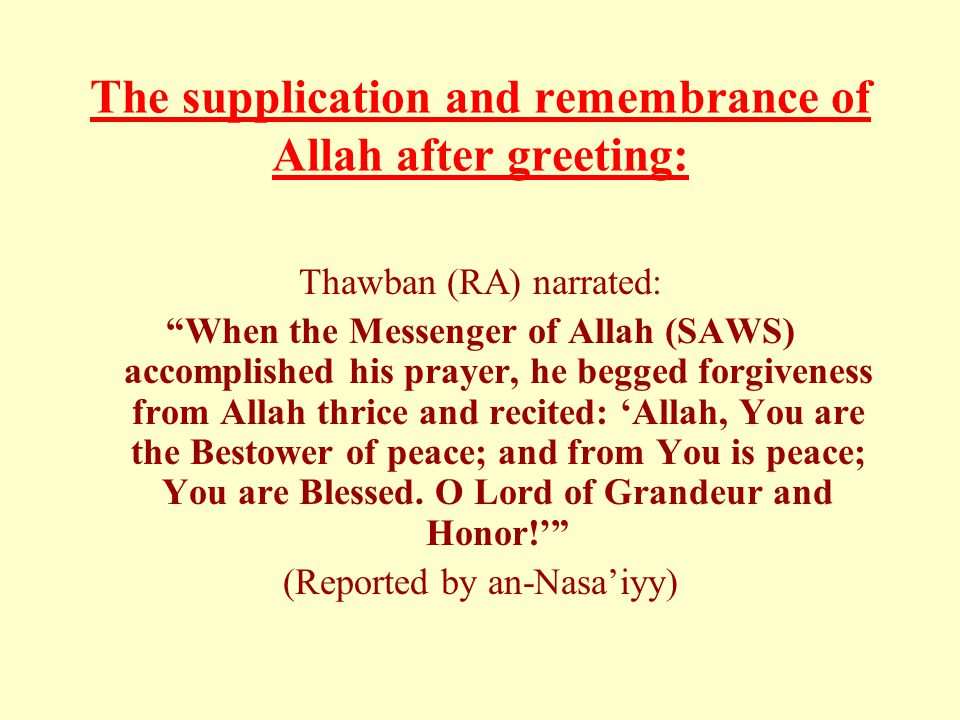 "The supplication and remembrance of Allah after greeting: Thawban (RA) narrated: ""When the Messenger of Allah (SAWS) accomplished his prayer, he begge"