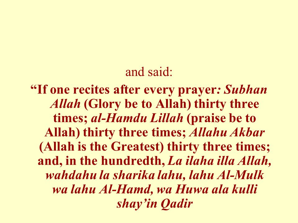 "and said: ""If one recites after every prayer: Subhan Allah (Glory be to Allah) thirty three times; al-Hamdu Lillah (praise be to Allah) thirty three t"