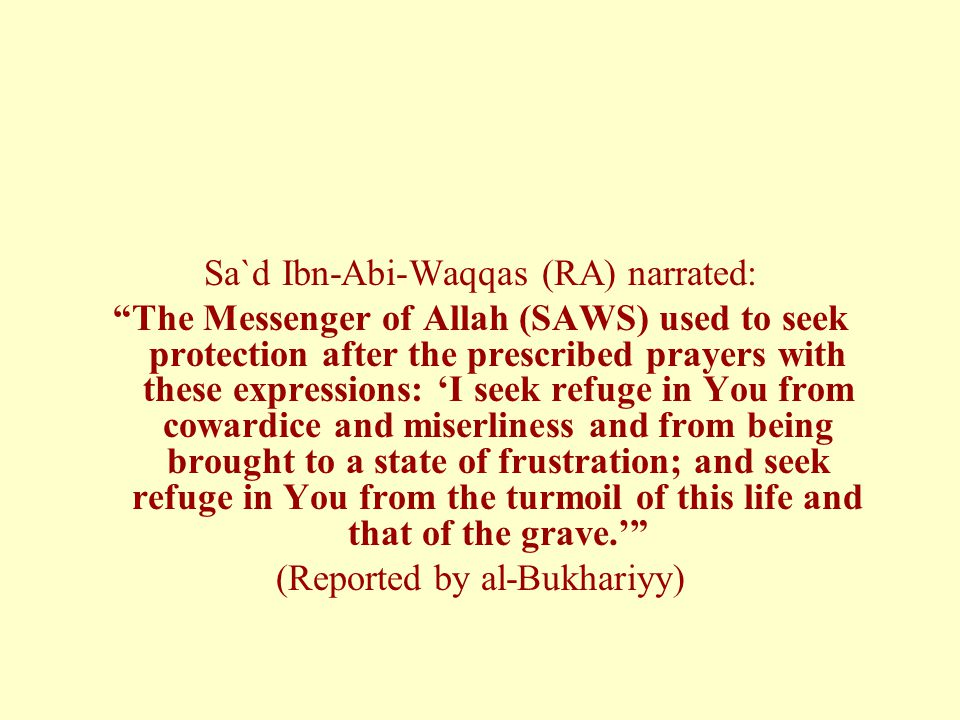 "Sa`d Ibn-Abi-Waqqas (RA) narrated: ""The Messenger of Allah (SAWS) used to seek protection after the prescribed prayers with these expressions: 'I seek"