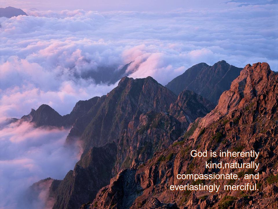 God is inherently kind,naturally compassionate, and everlastingly merciful.