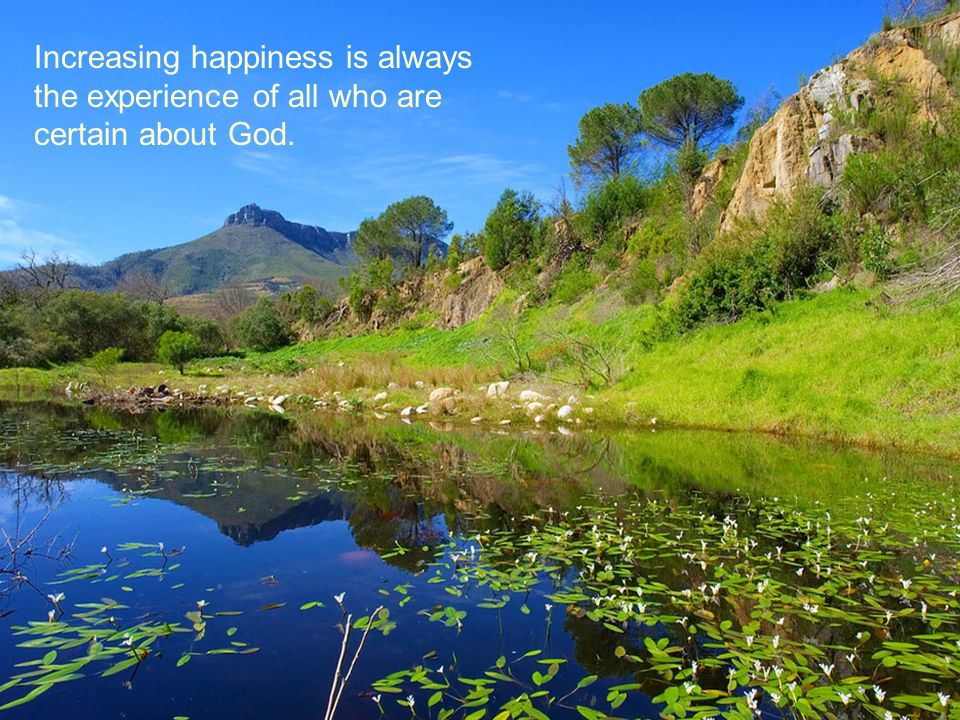 Increasing happiness is always the experience of all who are certain about God.
