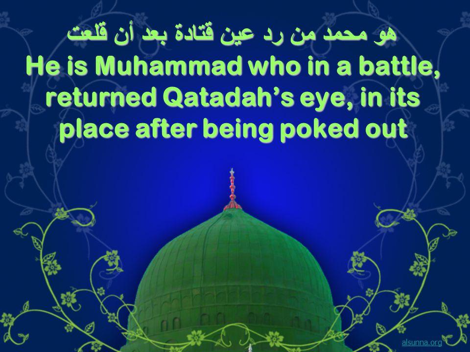 هو محمد من رد عين قتادة بعد أن قلعت He is Muhammad who in a battle, returned Qatadah's eye, in its place after being poked out alsunna.org