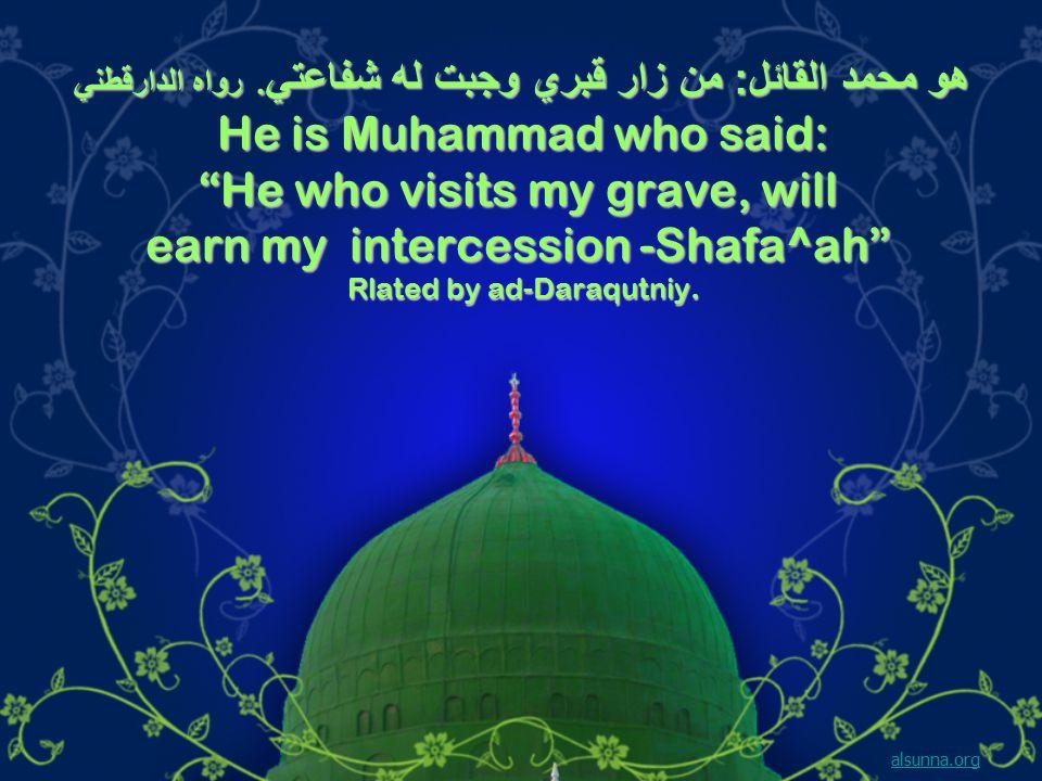 هو محمد القائل : من زار قبري وجبت له شفاعتي.
