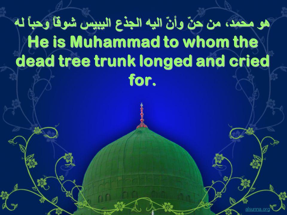 هو محمد، من حنّ وأنّ اليه الجذع اليبيس شوقاً وحباً له He is Muhammad to whom the dead tree trunk longed and cried for.