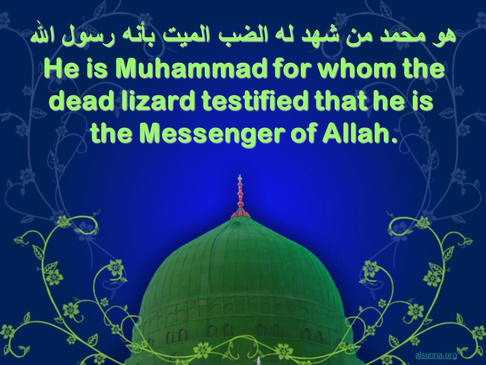 هو محمد من شهد له الضب الميت بأنه رسول الله He is Muhammad for whom the dead lizard testified that he is the Messenger of Allah.