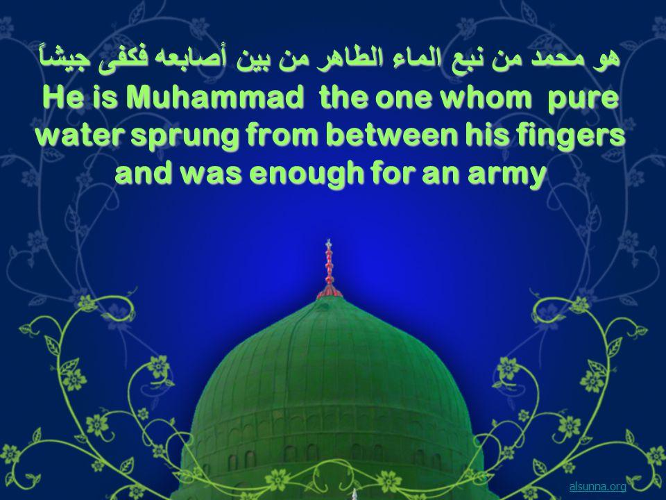 هو محمد من نبع الماء الطاهر من بين أصابعه فكفى جيشاً He is Muhammad the one whom pure water sprung from between his fingers and was enough for an army alsunna.org