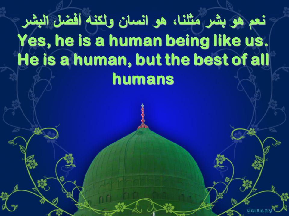 نعم هو بشر مثلنا، هو انسان ولكنه أفضل البشر Yes, he is a human being like us.