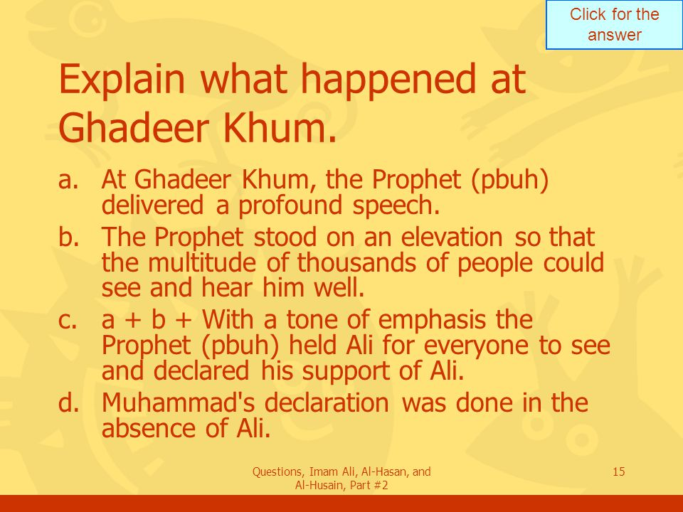 Click for the answer Questions, Imam Ali, Al-Hasan, and Al-Husain, Part #2 15 Explain what happened at Ghadeer Khum.