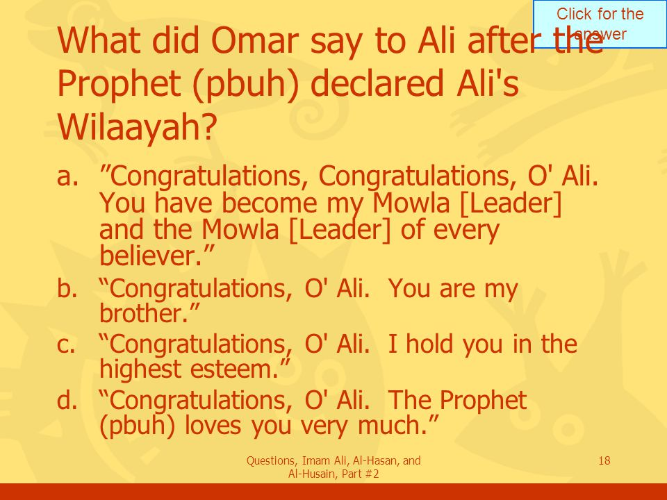 Click for the answer Questions, Imam Ali, Al-Hasan, and Al-Husain, Part #2 18 What did Omar say to Ali after the Prophet (pbuh) declared Ali s Wilaayah.