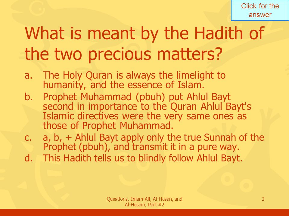 Click for the answer Questions, Imam Ali, Al-Hasan, and Al-Husain, Part #2 23 Mention a predictive Hadith the Prophet said in regard to his wife.