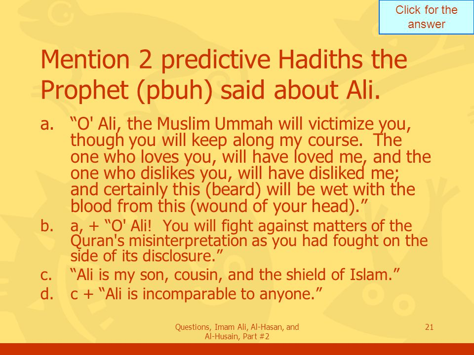 Click for the answer Questions, Imam Ali, Al-Hasan, and Al-Husain, Part #2 21 Mention 2 predictive Hadiths the Prophet (pbuh) said about Ali.