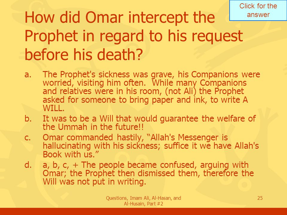 Click for the answer Questions, Imam Ali, Al-Hasan, and Al-Husain, Part #2 25 How did Omar intercept the Prophet in regard to his request before his death.