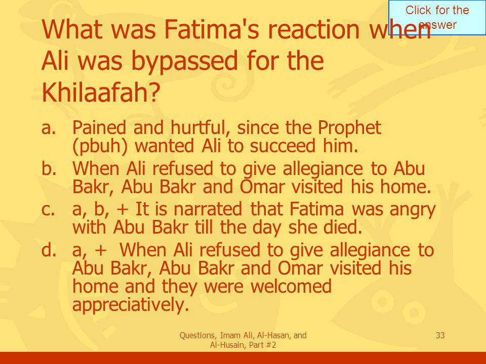 Click for the answer Questions, Imam Ali, Al-Hasan, and Al-Husain, Part #2 33 What was Fatima s reaction when Ali was bypassed for the Khilaafah.
