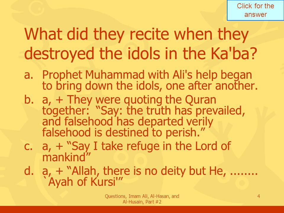 Click for the answer Questions, Imam Ali, Al-Hasan, and Al-Husain, Part #2 4 What did they recite when they destroyed the idols in the Ka ba.