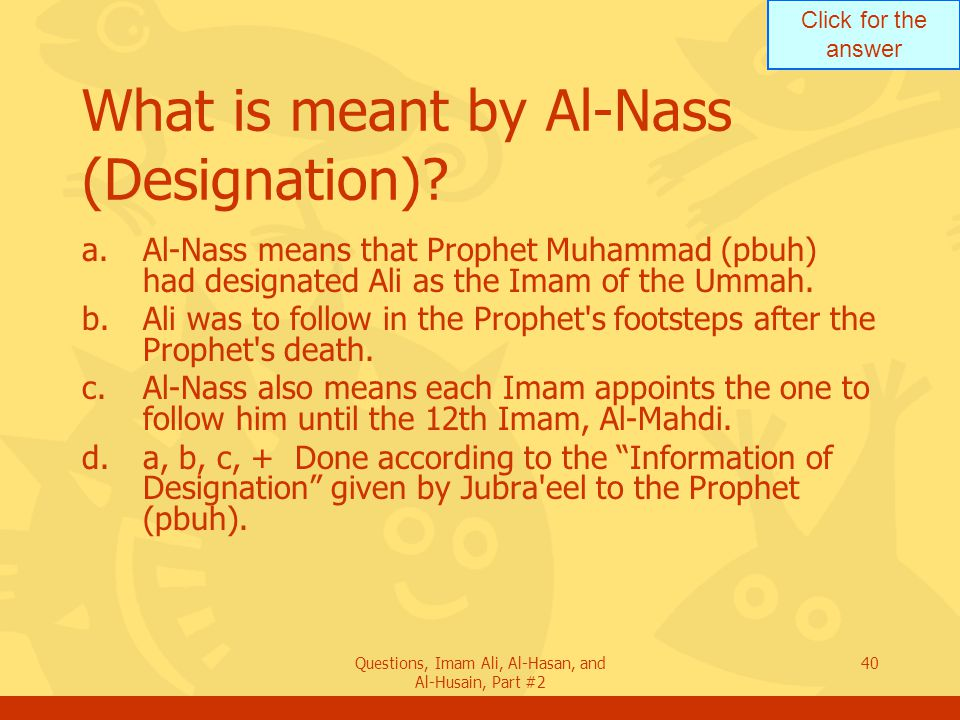 Click for the answer Questions, Imam Ali, Al-Hasan, and Al-Husain, Part #2 40 What is meant by Al-Nass (Designation).