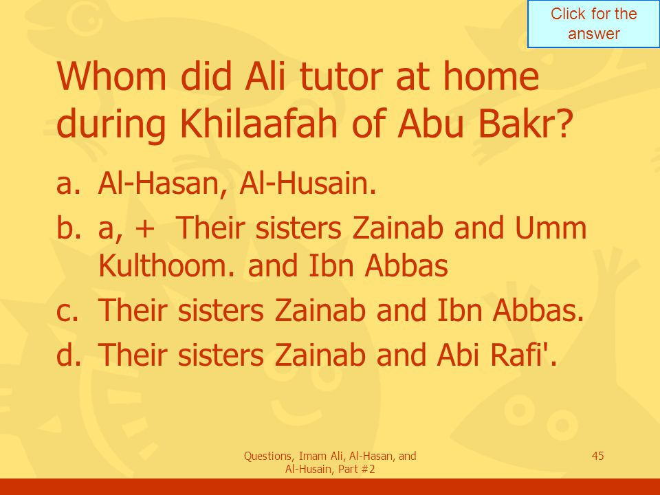 Click for the answer Questions, Imam Ali, Al-Hasan, and Al-Husain, Part #2 45 Whom did Ali tutor at home during Khilaafah of Abu Bakr.