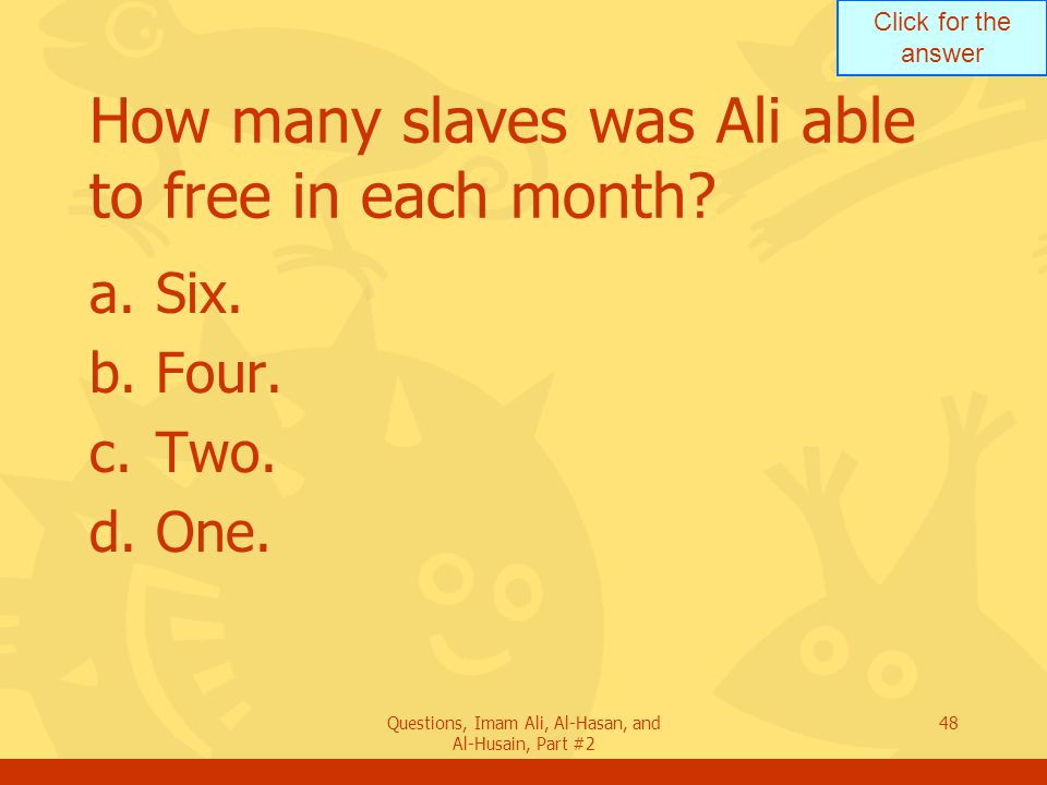 Click for the answer Questions, Imam Ali, Al-Hasan, and Al-Husain, Part #2 48 How many slaves was Ali able to free in each month.