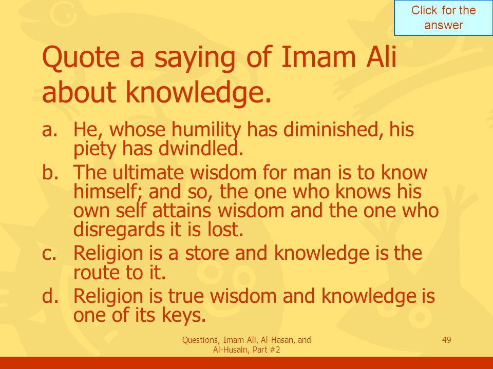 Click for the answer Questions, Imam Ali, Al-Hasan, and Al-Husain, Part #2 49 Quote a saying of Imam Ali about knowledge.