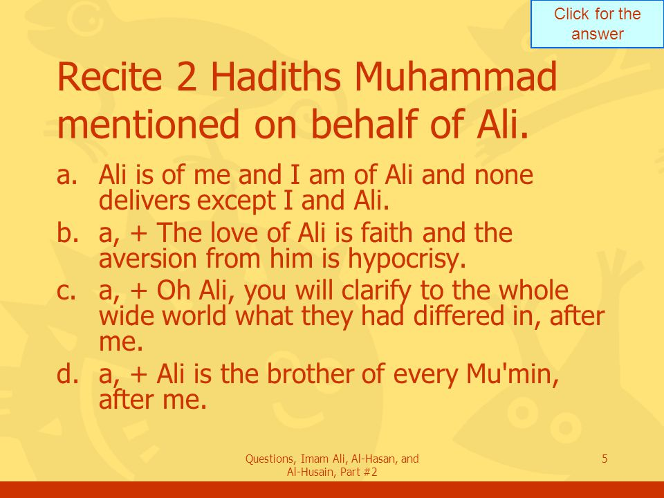 Click for the answer Questions, Imam Ali, Al-Hasan, and Al-Husain, Part #2 5 Recite 2 Hadiths Muhammad mentioned on behalf of Ali.