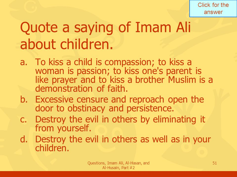 Click for the answer Questions, Imam Ali, Al-Hasan, and Al-Husain, Part #2 51 Quote a saying of Imam Ali about children.