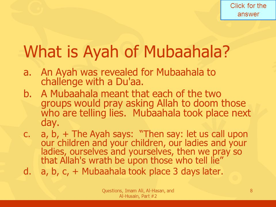 Click for the answer Questions, Imam Ali, Al-Hasan, and Al-Husain, Part #2 8 What is Ayah of Mubaahala.