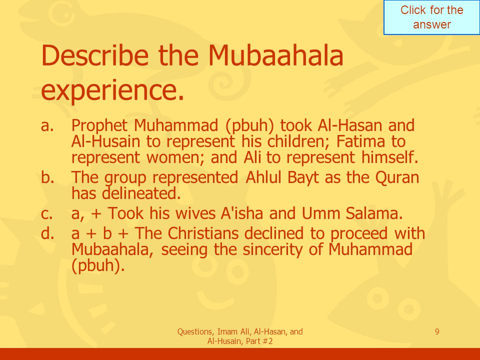 Click for the answer Questions, Imam Ali, Al-Hasan, and Al-Husain, Part #2 9 Describe the Mubaahala experience.