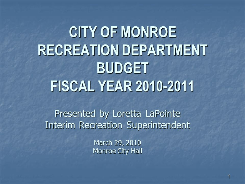 1 CITY OF MONROE RECREATION DEPARTMENT BUDGET FISCAL YEAR 2010-2011 Presented by Loretta LaPointe Interim Recreation Superintendent March 29, 2010 Monroe City Hall