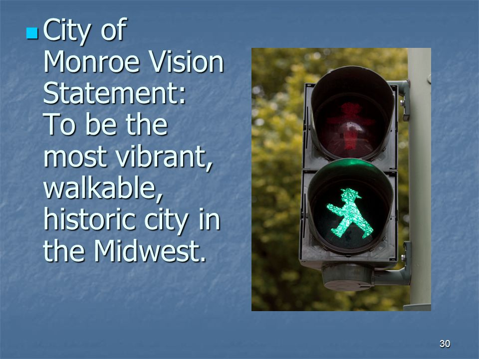 30 City of Monroe Vision Statement: To be the most vibrant, walkable, historic city in the Midwest.