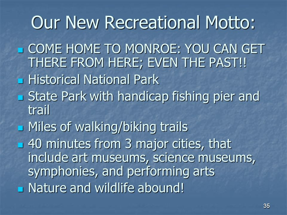 35 Our New Recreational Motto: COME HOME TO MONROE: YOU CAN GET THERE FROM HERE; EVEN THE PAST!.
