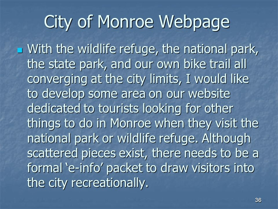 36 City of Monroe Webpage With the wildlife refuge, the national park, the state park, and our own bike trail all converging at the city limits, I would like to develop some area on our website dedicated to tourists looking for other things to do in Monroe when they visit the national park or wildlife refuge.