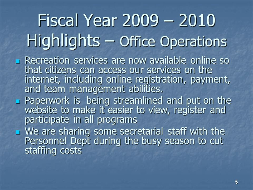 5 Fiscal Year 2009 – 2010 Highlights – Office Operations Recreation services are now available online so that citizens can access our services on the internet, including online registration, payment, and team management abilities.