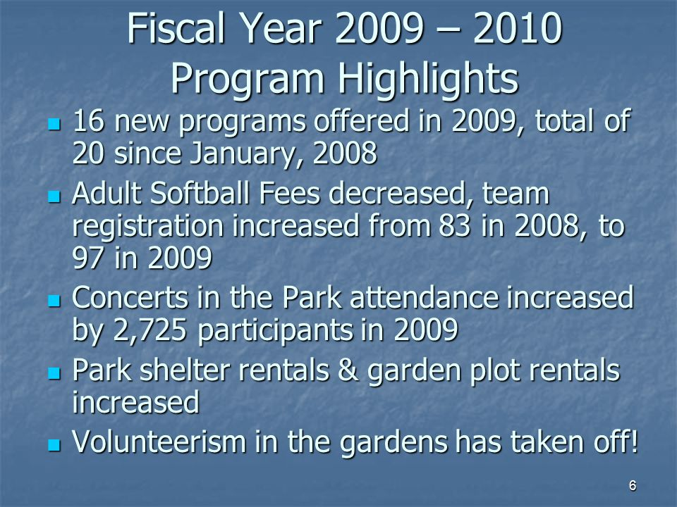 6 Fiscal Year 2009 – 2010 Program Highlights 16 new programs offered in 2009, total of 20 since January, 2008 16 new programs offered in 2009, total of 20 since January, 2008 Adult Softball Fees decreased, team registration increased from 83 in 2008, to 97 in 2009 Adult Softball Fees decreased, team registration increased from 83 in 2008, to 97 in 2009 Concerts in the Park attendance increased by 2,725 participants in 2009 Concerts in the Park attendance increased by 2,725 participants in 2009 Park shelter rentals & garden plot rentals increased Park shelter rentals & garden plot rentals increased Volunteerism in the gardens has taken off.