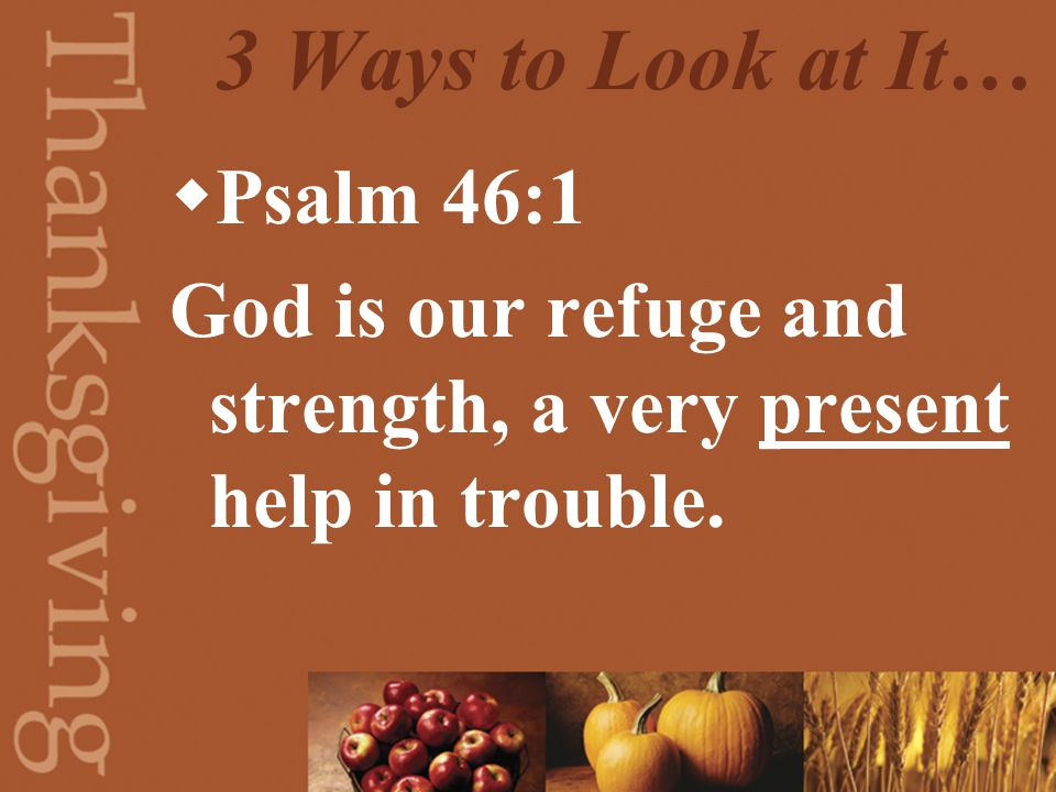 3 Ways to Look at It…  Psalm 46:1 God is our refuge and strength, a very present help in trouble.