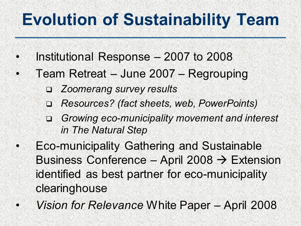 Evolution of Sustainability Team Institutional Response – 2007 to 2008 Team Retreat – June 2007 – Regrouping  Zoomerang survey results  Resources? (