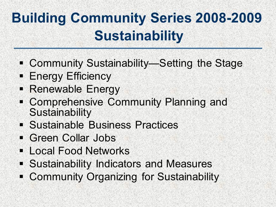 Building Community Series 2008-2009 Sustainability  Community Sustainability—Setting the Stage  Energy Efficiency  Renewable Energy  Comprehensive