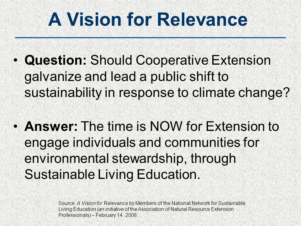 A Vision for Relevance Question: Should Cooperative Extension galvanize and lead a public shift to sustainability in response to climate change? Answe